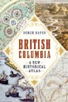 British Columbia: A New Historical Atlas by Derek Hayes
