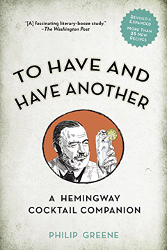 To Have and Have Another: A Hemingway Cocktail Companion by Philip Greene