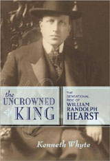 The Uncrowned King: The Sensational Rise of William Randolph Hearst by Kenneth Whyte