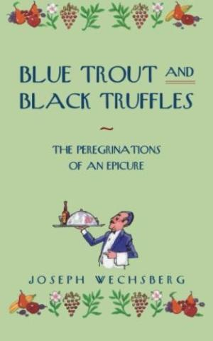 Blue Trout and Black Truffles: The Perigrinations of an Epicure by Joseph Wechsberg