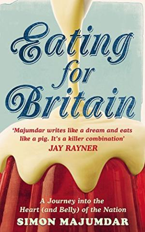 Eating for Britain: A Journey into the Heart (and Belly) of the Nation by Simon Majumdar