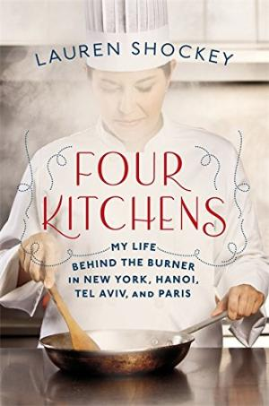 Four Kitchens: My Life Behind the Burner in New York, Hanoi, Tel Aviv, and Paris by Lauren Shockey