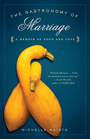 The Gastronomy of Marriage: A Memoir of Food and Love by Michelle Maisto