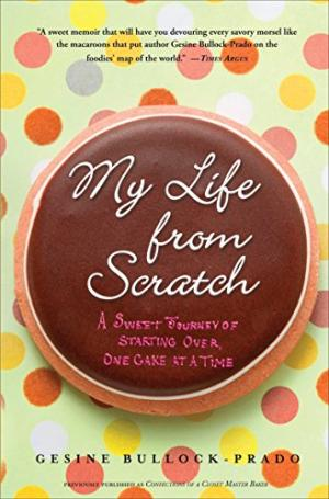 My Life from Scratch: A Sweet Journey of Starting Over, One Cake at a Time by Gesine Bullock-Prado