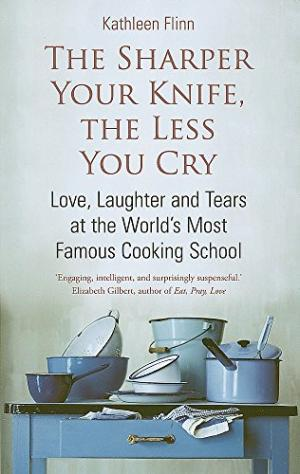 The Sharper Your Knife, The Less You Cry: Love, Laughter and Tears at the World's Most Famous Cooking School by Kathleen Flinn