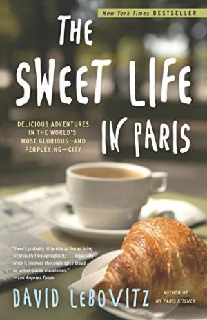 The Sweet Life in Paris: Delicious Adventures in the World's Most Glorious - and Perplexing - City by David Lebovitz