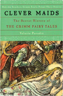 Clever Maids: The Secret History of the Grimms' Fairy Tales by Valerie Paradiz