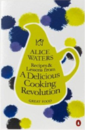 Recipes and Lessons from a Delicious Cooking Revolution by Alice Waters