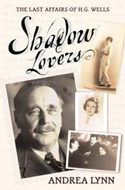 Shadow Lovers: The Last Affairs of HG Wells by Andrea Lynn