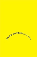 Against Happiness by Eric G. Wilson