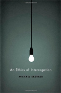 An Ethics of Interrogation by Michael Skerker