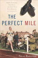 The Perfect Mile: Three Athletes, One Goal, and Less Than Four Minutes to Achieve It by Neal Bascomb