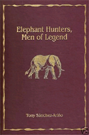 Elephant Hunters, Men of Legend by Tony Sanchez-Arino