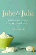 Julie And Julia: 365 Days, 524 Recipes, 1 Tiny Apartment How One Girl Risked Her Marriage, Her Job, And Her Sanity to Master the Art of Living by Julie Powell