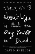 The Thing About Life is that One Day You�ll Be Dead by David Shields