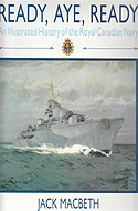Ready, Aye, Ready: An Illustrated History of the Royal Canadian Navy by Jack MacBeth