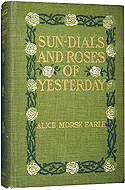 Sun-dials and Roses of Yesterday; Garden Delights Which are Here Displayed in Very Truth and are Moreover Regarded as Emblems by Alice Morse Earle