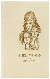 Three Women; A Monologue for Three Voices by Sylvia Plath