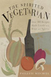 The Spirited Vegetarian: Over 100 Recipes Made Lively with Wine and Spirits by Paulette Mitchell