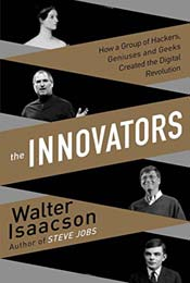 The Innovators: How a Group of Inventors, Hackers, Geniuses and Geeks Created the Digital Revolution by Walter Isaacson