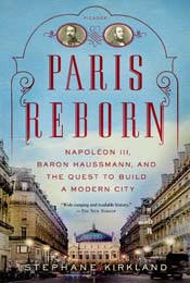 Paris Reborn: Napoléon III, Baron Haussmann, and the Quest to Build a Modern City by Stephane Kirkland