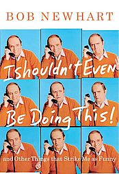 I Shouldn't Even Be Doing This! and Other Things That Strike Me as Funny by Bob Newhart
