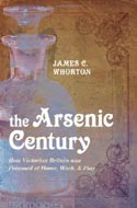 The Arsenic Century: How Victorian Britain was Poisoned at Home, Work and Play by James C. Whorton
