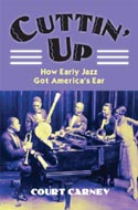 Cuttin' Up: How Early Jazz Got America's Ear by Court Carney