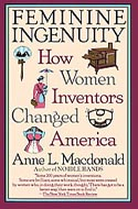 Feminine Ingenuity: How Women Inventors Changed America by Anne L. Macdonald