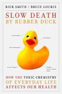 Slow Death by Rubber Duck: How the Toxic Chemistry of Everyday Life Affects our Health by Rick Smith & Bruce Lourie