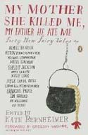 My Mother She Killed Me, My Father He Ate Me edited by Kate Bernheimer, 2010