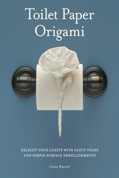 Toilet Paper Origami: Delight Your Guests with Fancy Folds and Simple Surface Embellishments by Linda Wright