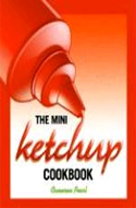 The Mini Ketchup Cookbook by Cameron Pearl