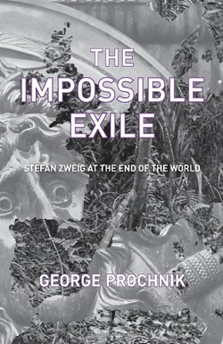 The Impossible Exile: Stefan Zweig at the End of the World by George Prochnik